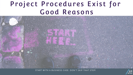 Project Procedures exist for Good Reasons